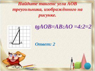 Найдите тангенс угла AOB треугольника, изображённого на рисунке. tgАОВ=АВ:АО