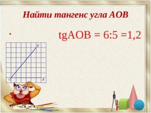 Найти тангенс угла АОВ tgАОВ = 6:5 =1,2