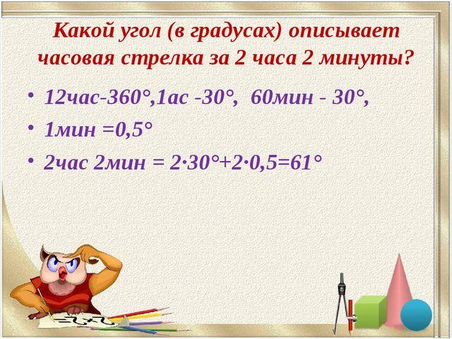 Какой угол (в градусах) описывает часовая стрелка за 2 часа 2 минуты? 12час-3...