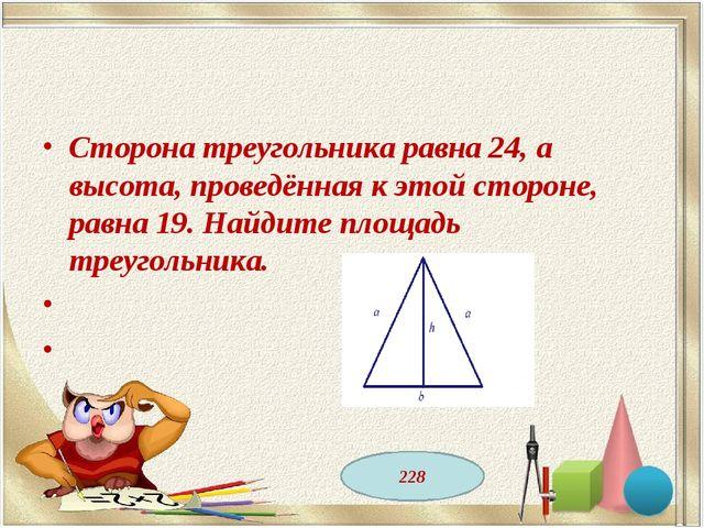 Сторона треугольника равна 24, а высота, проведённая к этой стороне, равна 19...