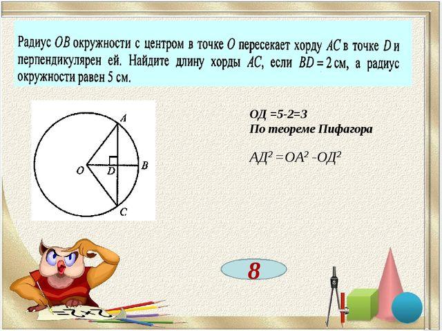 8 ОД =5-2=3 По теореме Пифагора АД2 =ОА2 -ОД2
