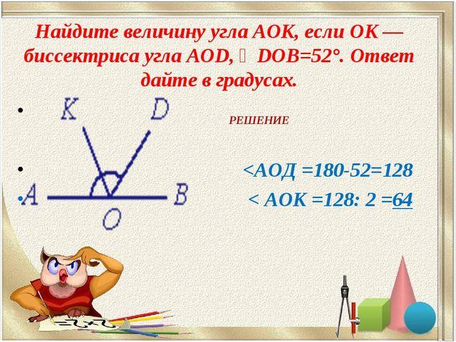 Найдите величину угла AOK, если OK — биссектриса угла AOD, ∠DOB=52°. Ответ да...