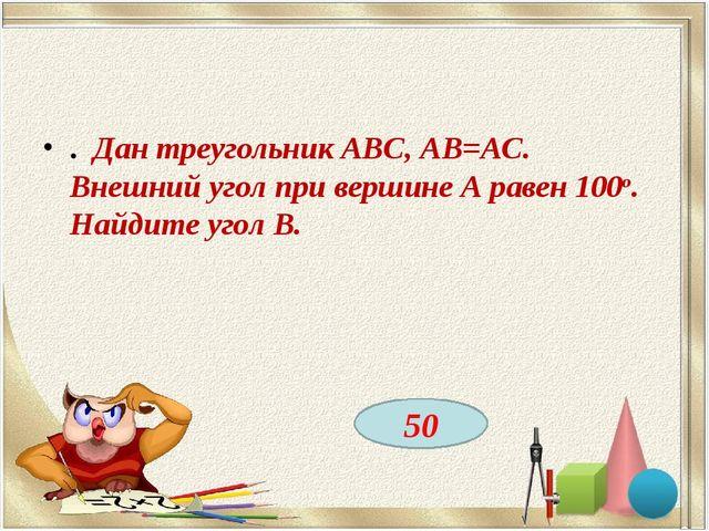 . Дан треугольник ABC, АВ=АС. Внешний угол при вершине А равен 100о. Найдите...