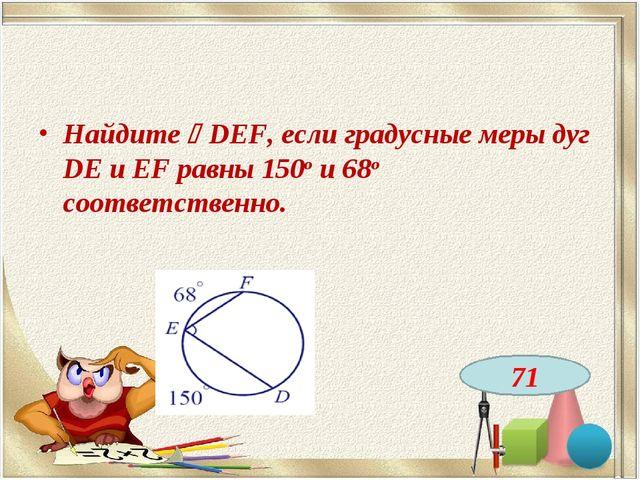 Найдите DEF, если градусные меры дуг DE и EF равны 150о и 68о соответственно...