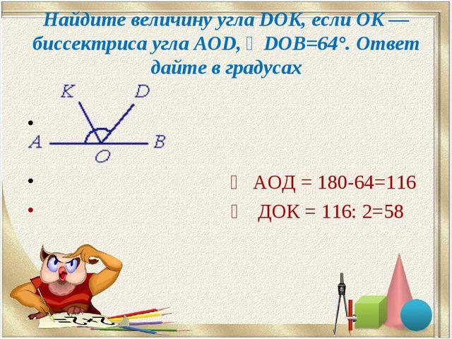 Найдите величину угла DOK, если OK — биссектриса угла AOD, ∠DOB=64°. Ответ да...