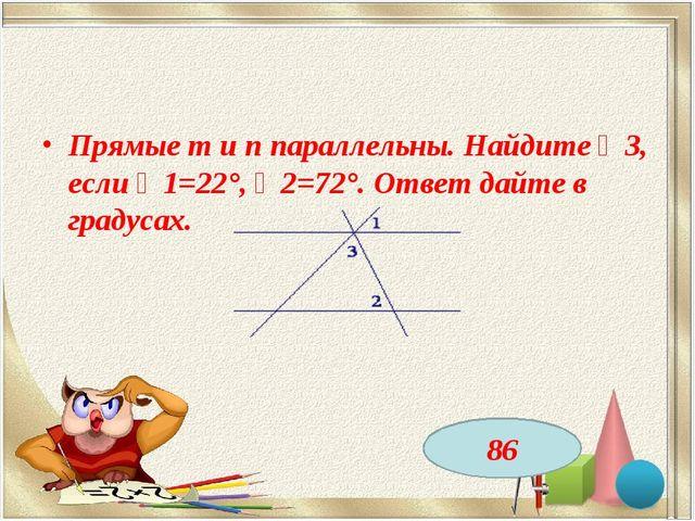 Прямые m и n параллельны. Найдите ∠3, если ∠1=22°, ∠2=72°. Ответ дайте в град...