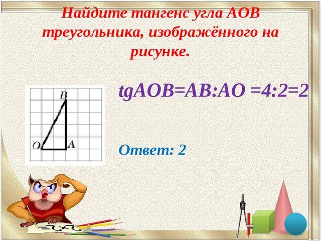 Найдите тангенс угла AOB треугольника, изображённого на рисунке. tgАОВ=АВ:АО...