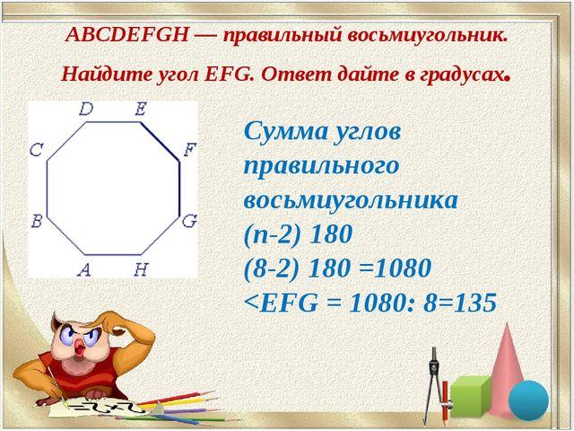 ABCDEFGH — правильный восьмиугольник. Найдите угол EFG. Ответ дайте в градуса...