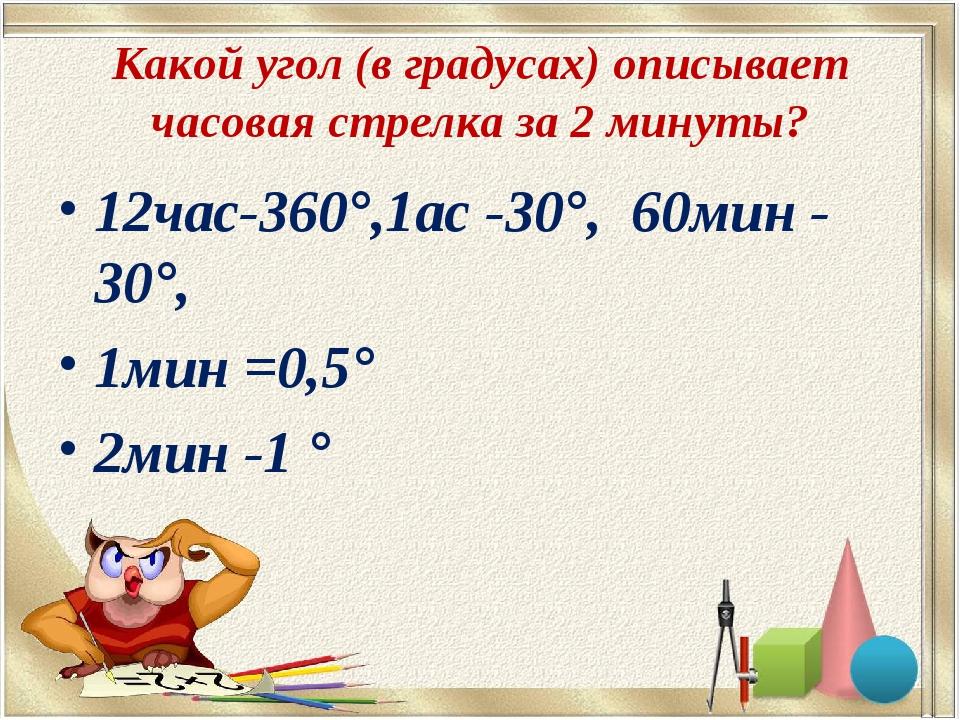 Какой угол (в градусах) описывает часовая стрелка за 2 минуты? 12час-360°,1ас...