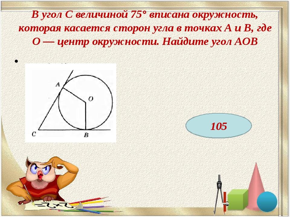 В угол С величиной 75° вписана окружность, которая касается сторон угла в точ...