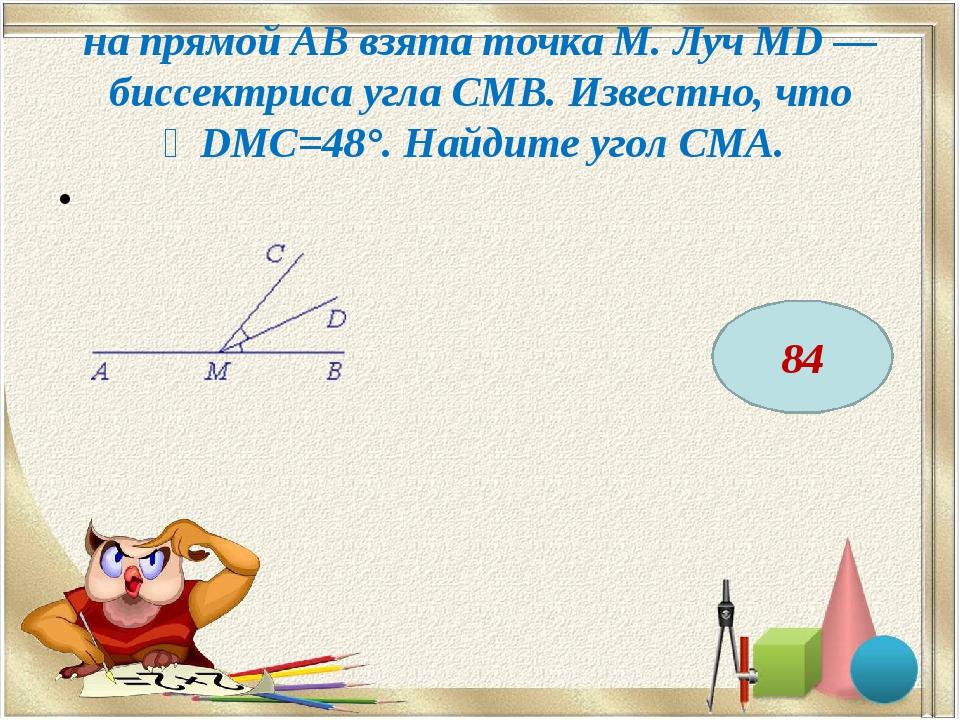 на прямой AB взята точка M. Луч MD — биссектриса угла CMB. Известно, что ∠DMC...