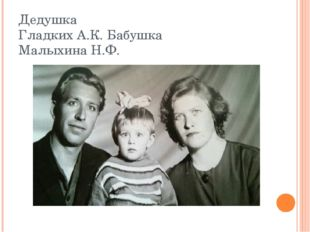 Дедушка Гладких А.К. Бабушка Малыхина Н.Ф.