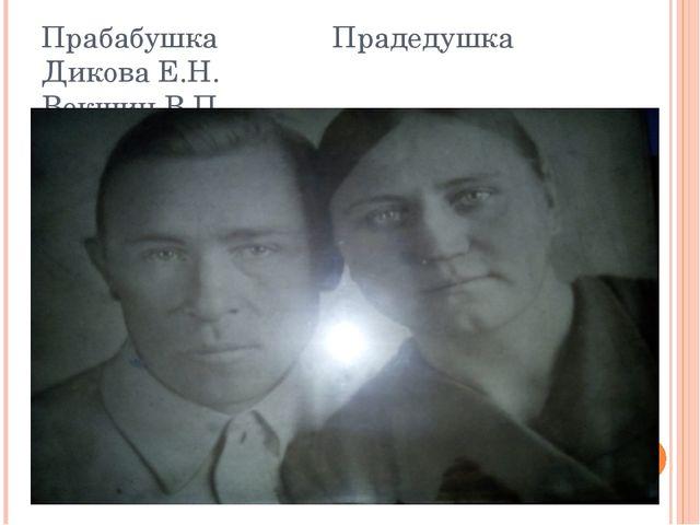 Прабабушка Прадедушка Дикова Е.Н. Векшин В.П.