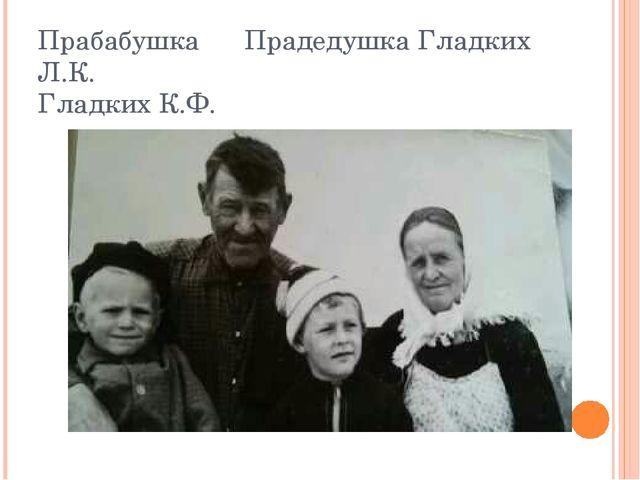 Прабабушка Прадедушка Гладких Л.К. Гладких К.Ф.