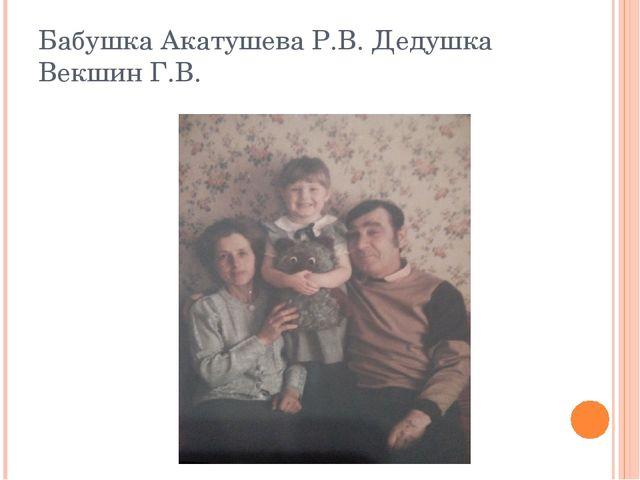 Бабушка Акатушева Р.В. Дедушка Векшин Г.В.
