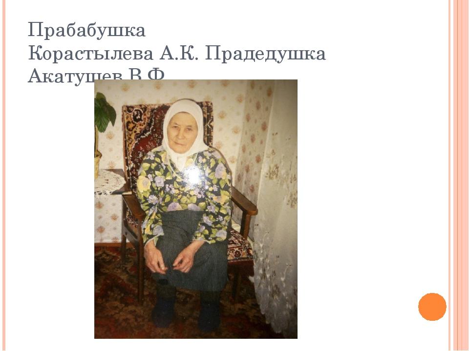 Прабабушка Корастылева А.К. Прадедушка Акатушев В.Ф.