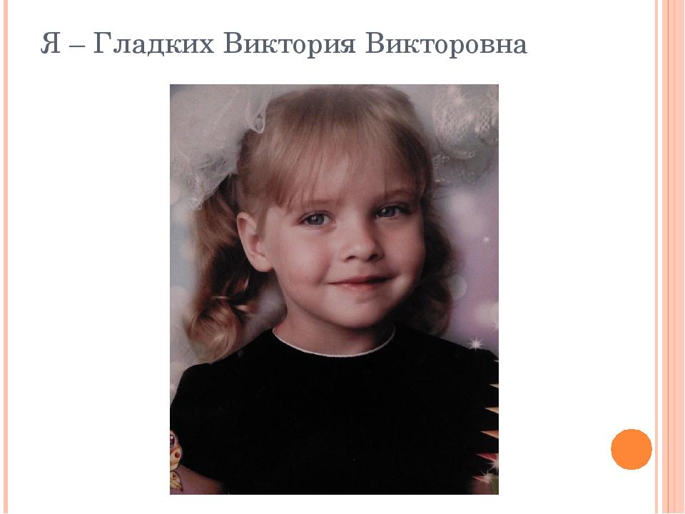 Я – Гладких Виктория Викторовна