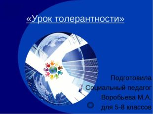 «Урок толерантности» Подготовила Социальный педагог Воробьева М.А. для 5-8 кл
