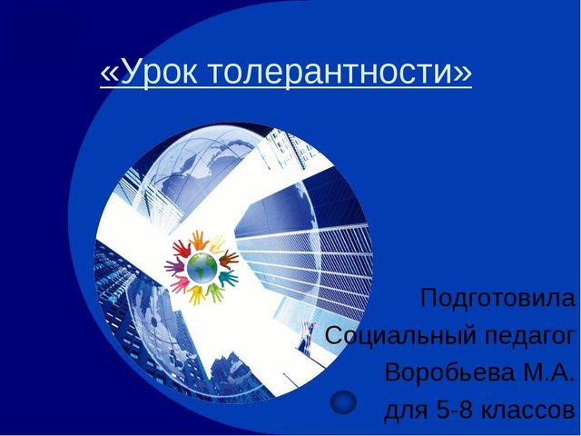 «Урок толерантности» Подготовила Социальный педагог Воробьева М.А. для 5-8 кл...