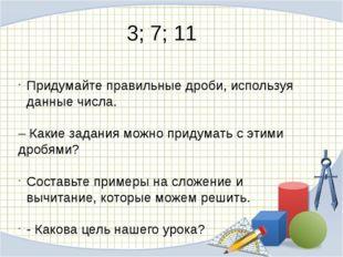 3; 7; 11 Придумайте правильные дроби, используя данные числа. – Какие задания