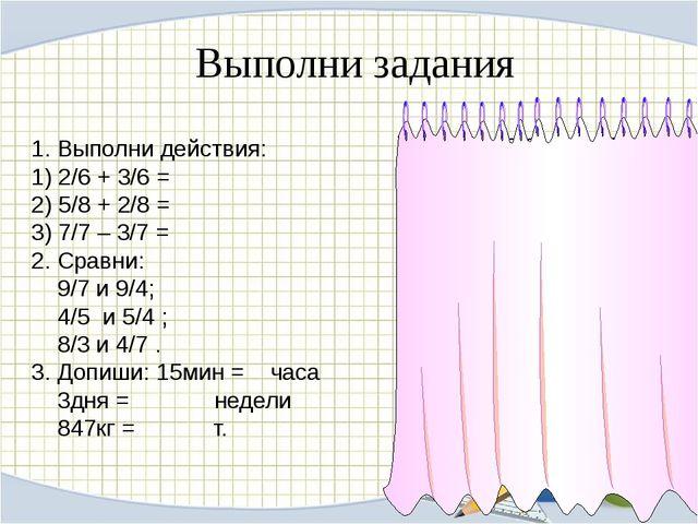 Выполни задания 1. Выполни действия: 1) 2/6 + 3/6 = 2) 5/8 + 2/8 = 3) 7/7 – 3...