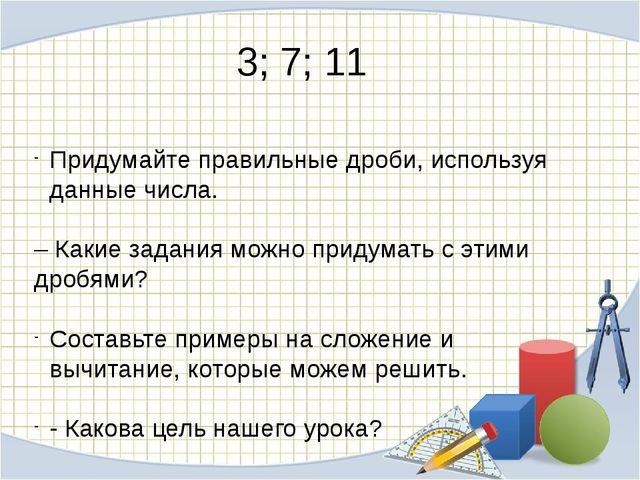 3; 7; 11 Придумайте правильные дроби, используя данные числа. – Какие задания...