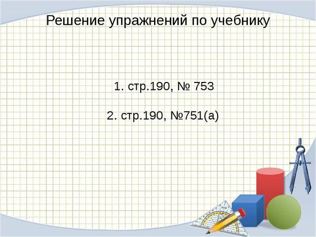 Решение упражнений по учебнику 1. стр.190, № 753 2. стр.190, №751(а)
