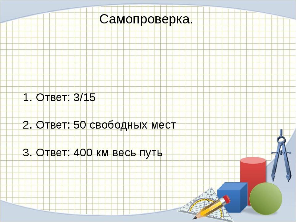 Самопроверка. 1. Ответ: 3/15 2. Ответ: 50 свободных мест 3. Ответ: 400 км вес...