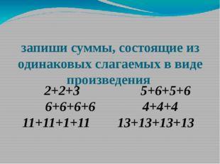 запиши суммы, состоящие из одинаковых слагаемых в виде произведения 2+2+3
