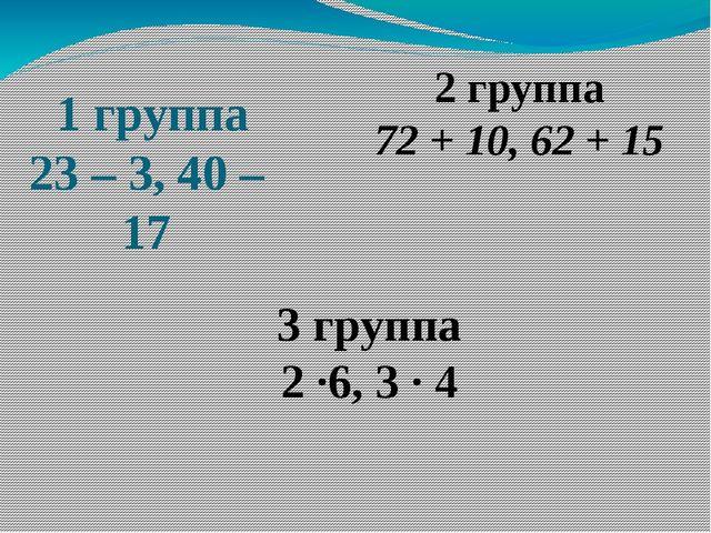 1 группа 23 – 3,40 – 17 2 группа 72 + 10,62 + 15 3 группа 2 ·6, 3 · 4