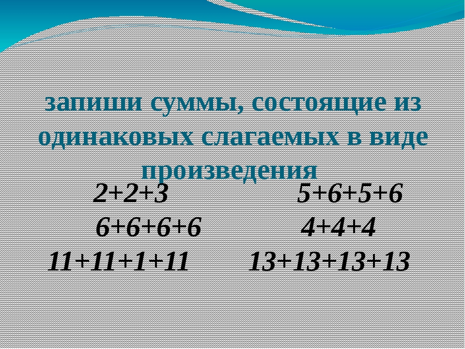 запиши суммы, состоящие из одинаковых слагаемых в виде произведения 2+2+3...