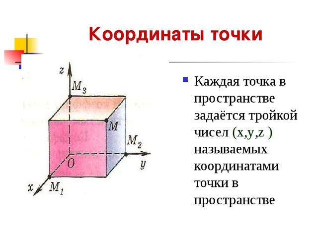 Координаты точки Каждая точка в пространстве задаётся тройкой чисел (x,y,z )...