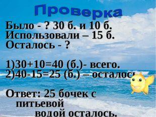 Было - ? 30 б. и 10 б. Использовали – 15 б. Осталось - ? 1)30+10=40 (б.)- все