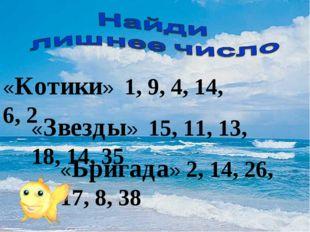 «Котики» 1, 9, 4, 14, 6, 2 «Звезды» 15, 11, 13, 18, 14, 35 «Бригада» 2, 14, 2