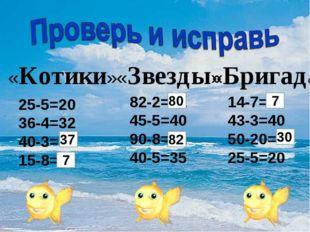 «Котики» «Звезды» «Бригада» 25-5=20 36-4=32 40-3=43 15-8=8 82-2=81 45-5=40 90
