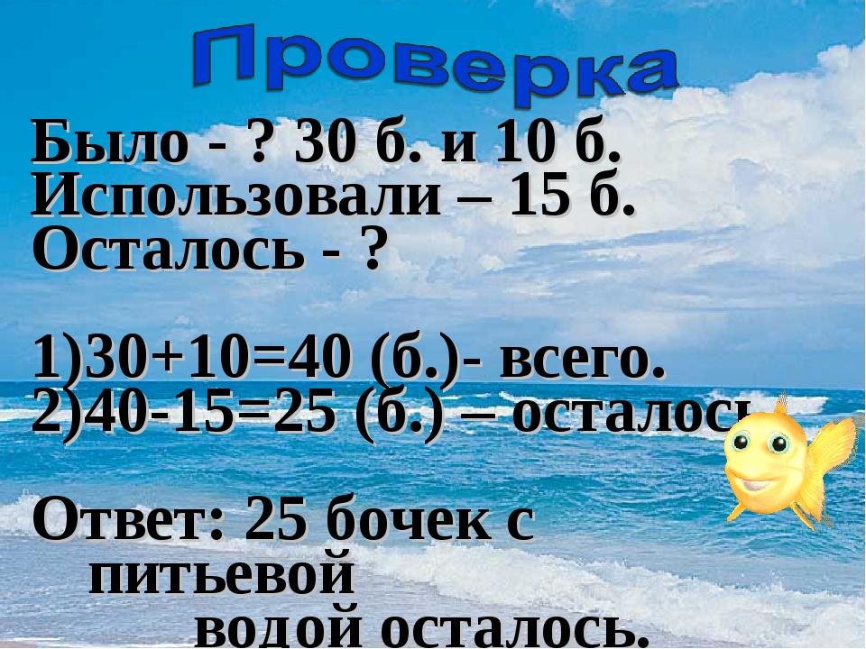 Было - ? 30 б. и 10 б. Использовали – 15 б. Осталось - ? 1)30+10=40 (б.)- все...