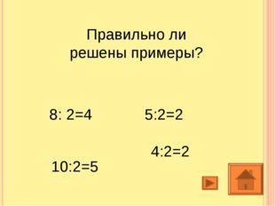 Правильно ли решены примеры? 8: 2=4 5:2=2 4:2=2 10:2=5