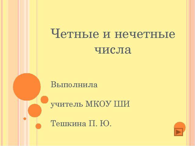 Четные и нечетные числа Выполнила учитель МКОУ ШИ Тешкина П. Ю.