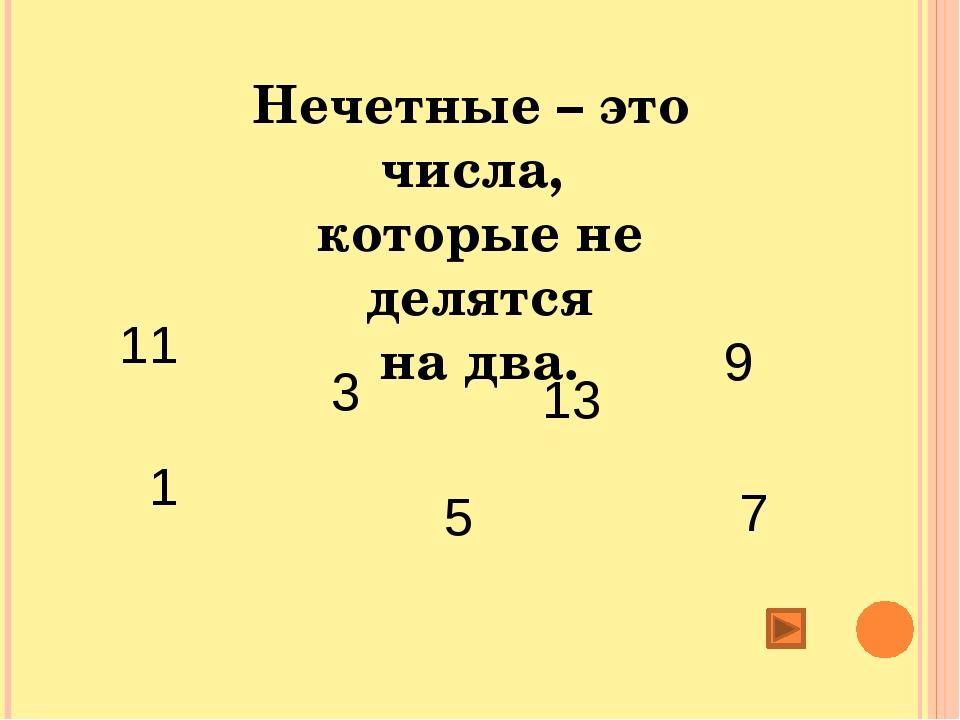 Нечетные – это числа, которые не делятся на два. 1 3 5 7 9 11 13