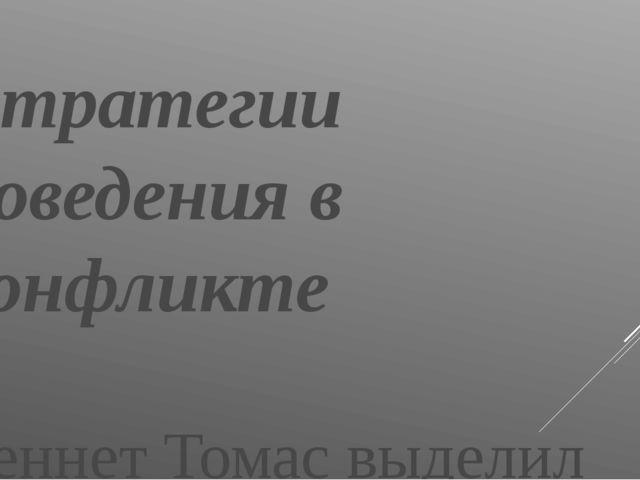Стратегии поведения в конфликте  Кеннет Томас выделил пять основных стратеги...