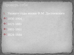 Укажите годы жизни Ф.М. Достоевского 1856-1904 1821-1881 1801-1861 1824-1884