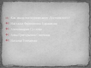 Как звали последнюю жену Достоевского? Настасья Филипповна Барашкова Аполлина