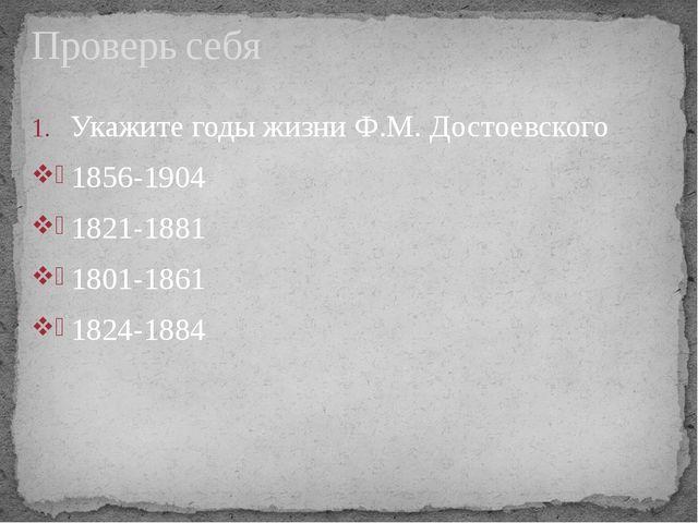 Укажите годы жизни Ф.М. Достоевского 1856-1904 1821-1881 1801-1861 1824-1884...
