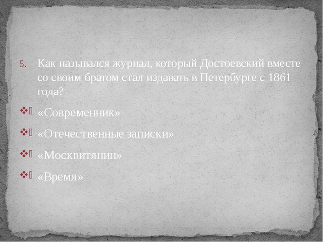 Как назывался журнал, который Достоевский вместе со своим братом стал издават...