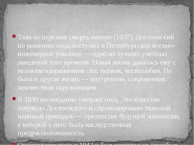 Тяжело пережив смерть матери (1837), Достоевский по решению отца поступил в П...
