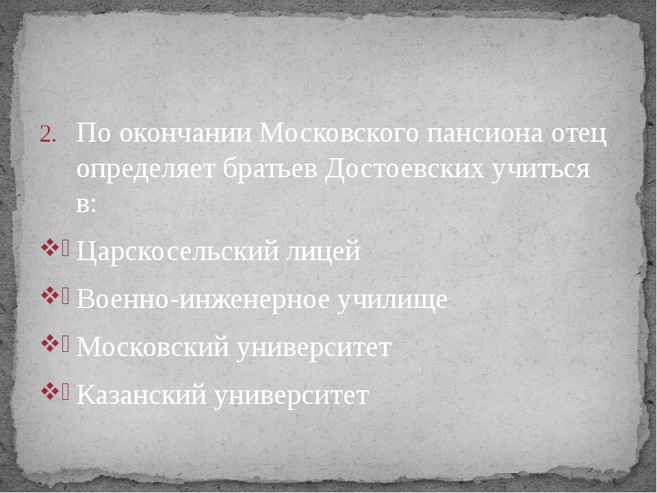 По окончании Московского пансиона отец определяет братьев Достоевских учиться...