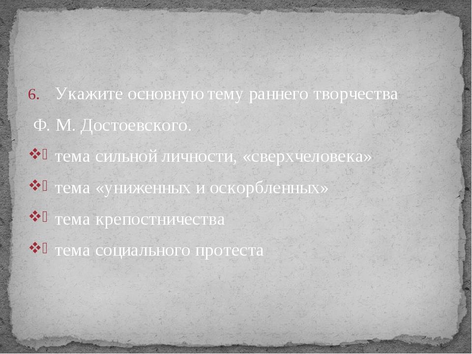 Укажите основную тему раннего творчества Ф. М. Достоевского. тема сильной лич...
