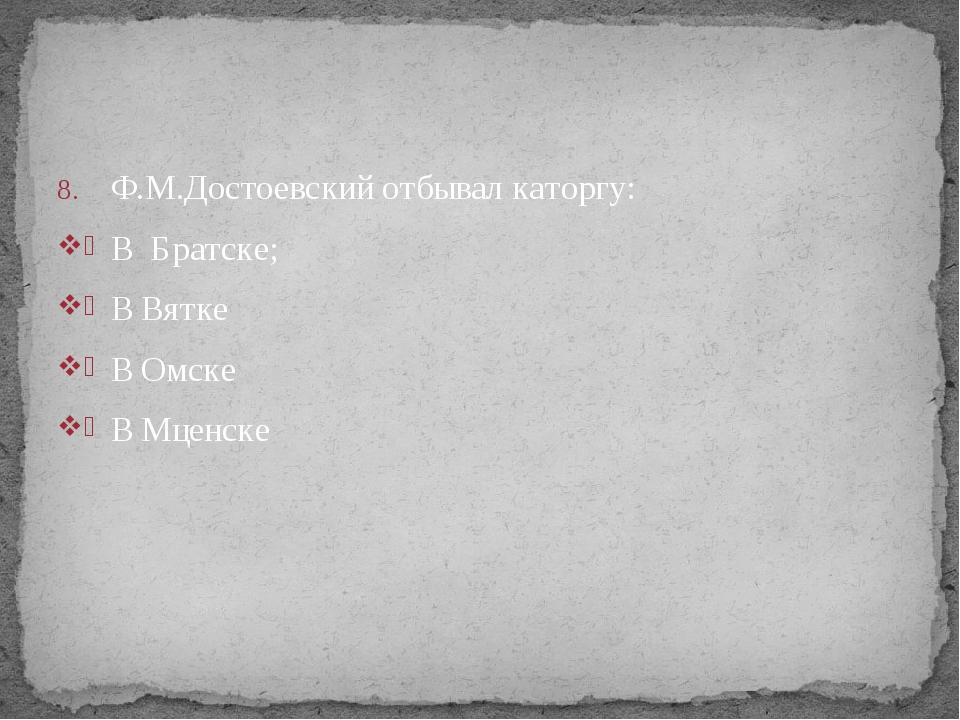 Ф.М.Достоевский отбывал каторгу: В Братске; В Вятке В Омске В Мценске