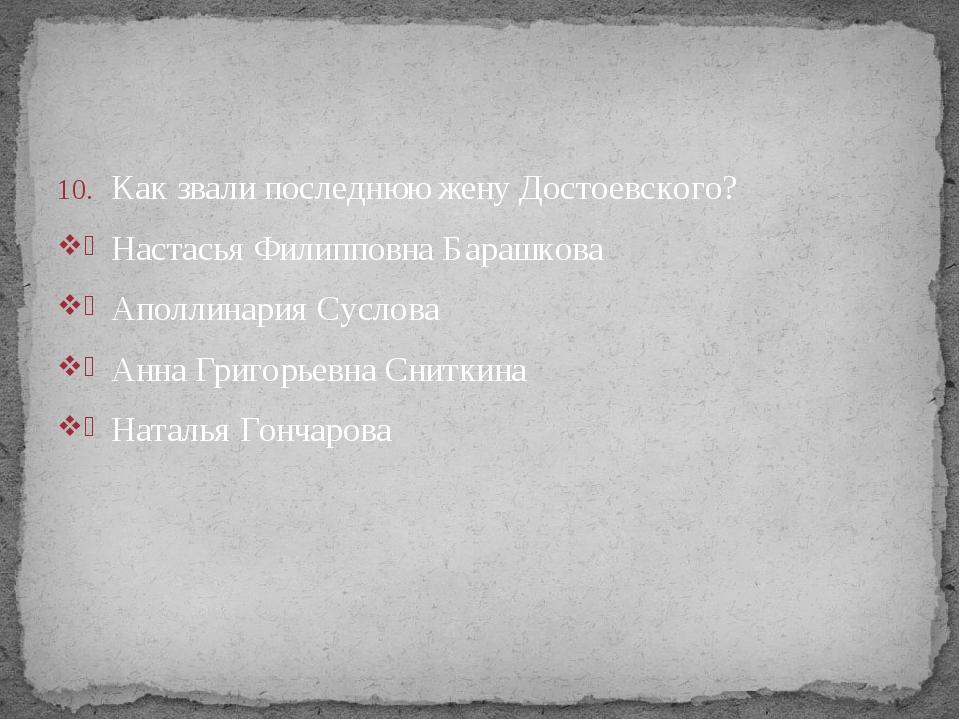 Как звали последнюю жену Достоевского? Настасья Филипповна Барашкова Аполлина...