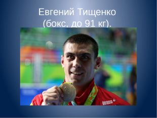 Евгений Тищенко (бокс, до 91 кг).